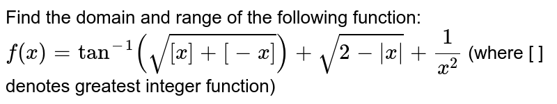 Find the domain and range of the following function: <br> `f(x)=tan^(-1)(sqrt([x]+[-x]))+sqrt(2-|x|)+1/(x^(2))` (where [ ] denotes greatest integer function)