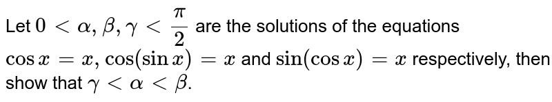 Let `0ltalpha,beta,gammalt(pi)/2` are the solutions of the equations `cosx=x,cos(sinx)=x` and `sin(cosx)=x` respectively, then show that `gammaltalphaltbeta`.