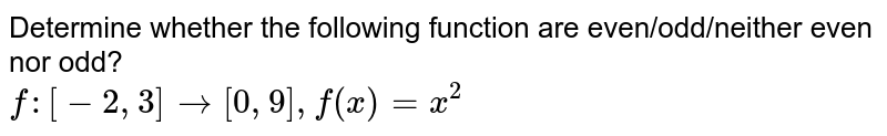 Determine whether the following function are even/odd/neither even nor odd? <br> `f:[-2,3]to[0,9],f(x)=x^(2)`