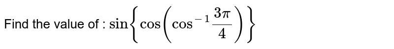 """Find the value of : `sin{cos(""""cos""""^(-1)(3pi)/4)}`"""