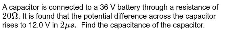 A capacitor is connected to a 36 V battery through a resistance of `20 Omega`. It is found that the potential difference across the capacitor rises to 12.0 V in `2 mu s.` Find the capacitance of the capacitor.