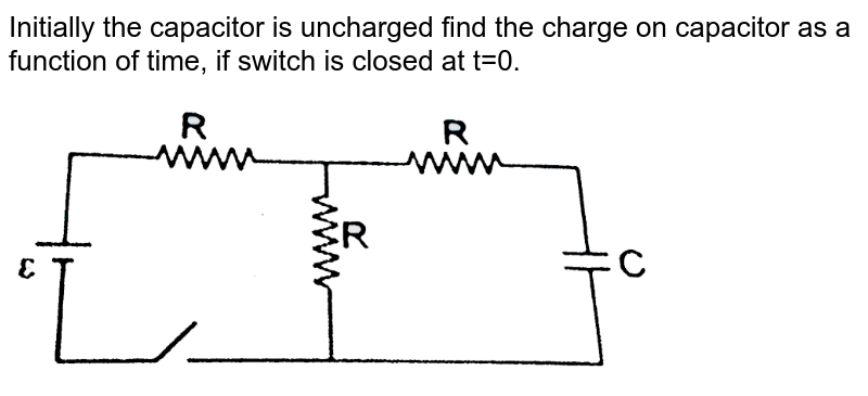 """Initially the  capacitor is uncharged find the charge on capacitor as a function of time, if switch is closed at t=0. <br> <img src=""""https://d10lpgp6xz60nq.cloudfront.net/physics_images/RES_PHY_CAP_S01_020_Q01.png"""" width=""""80%"""">"""