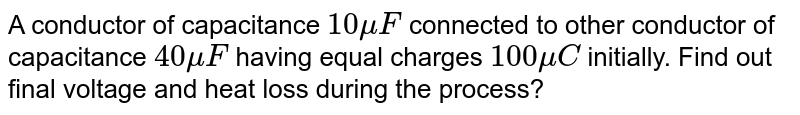 A conductor of capacitance `10mu F` connected to other conductor of capacitance `40mu F` having equal charges `100mu C` initially. Find out final voltage and heat loss during the process?