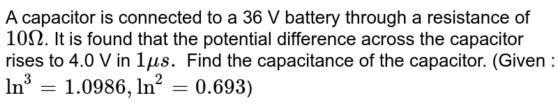 A capacitor is connected to a 36 V battery through a resistance of `10 Omega`. It is found that the potential difference across the capacitor rises to 4.0 V in `1 mu s.` Find the capacitance of the capacitor. (Given :`ln^(3)=1.0986, ln^(2)=0.693`)