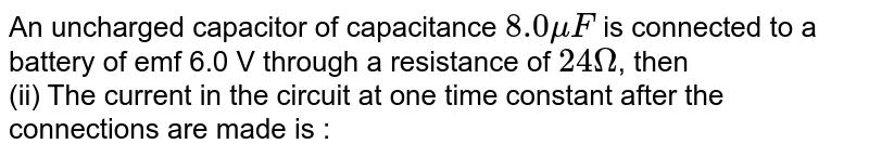 An uncharged capacitor of capacitance `8.0 mu F` is connected to a battery of emf 6.0 V through a resistance of `24 Omega`, then  <br> (ii) The current in the circuit at one time constant after the connections  are made is :