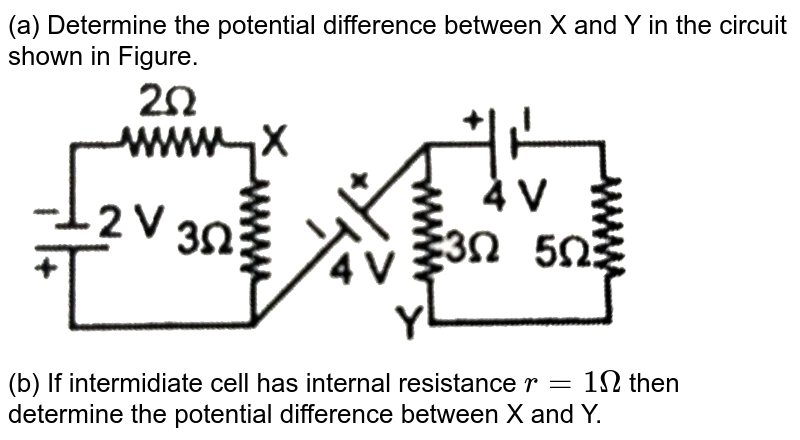 """(a) Determine the potential difference between X and Y in the circuit shown in Figure. <br> <img src=""""https://d10lpgp6xz60nq.cloudfront.net/physics_images/RES_PHY_CE_E01_025_Q01.png"""" width=""""80%""""> <br> (b)  If intermidiate  cell has internal resistance `r=1Omega` then determine the potential difference between X and Y."""