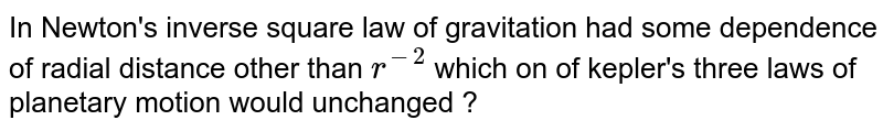 In Newton's inverse square law of gravitation had some dependence of radial distance other than `r^(-2)` which on of kepler's three laws of planetary motion would unchanged  ?