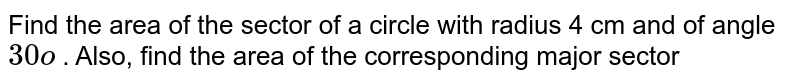 Find the area of the sector of a circle with radius   4 cm and of angle `30o` . Also, find the area of the corresponding major   sector
