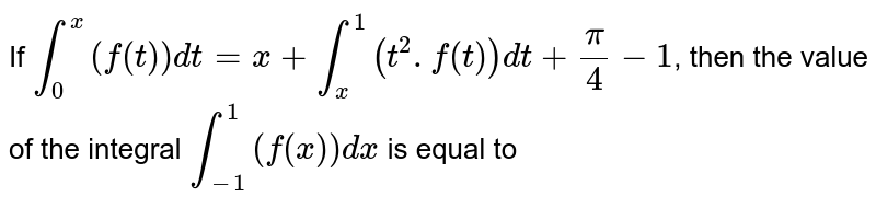 If `int_0^x(f(t))dt=x+int_x^1(t^2.f(t))dt+pi/4-1`, then the value of the integral `int_-1^1(f(x))dx`  is equal to