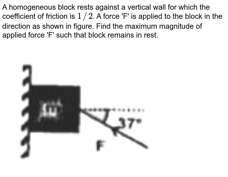 """A homogeneous block rests against a vertical wall for which the coefficient of friction is `1//2`. A force 'F' is applied to the block in the direction as shown in figure. Find the maximum magnitude of applied force 'F' such that block remains in rest. <br> <img src=""""https://d10lpgp6xz60nq.cloudfront.net/physics_images/RNK_SM_FIITJEE_PHY_P1_E01_115_Q01.png"""" width=""""80%"""">"""