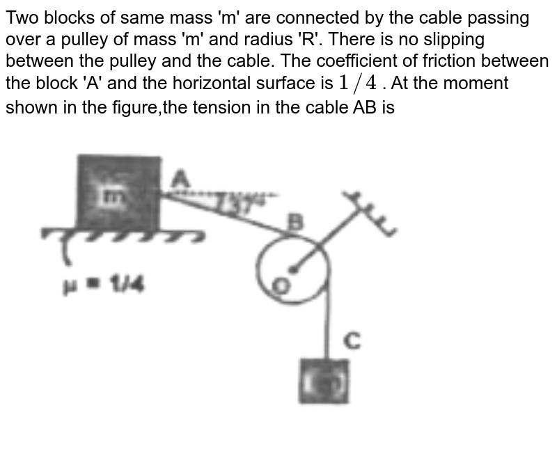 """Two blocks of same mass 'm' are connected by the cable passing over a pulley of mass 'm' and radius 'R'. There is no slipping between the pulley and the cable. The coefficient of friction between the block 'A' and the horizontal surface is `1//4` . At the moment shown in the figure,the tension in the cable AB is <br> <img src=""""https://d10lpgp6xz60nq.cloudfront.net/physics_images/RNK_SM_FIITJEE_PHY_P1_E01_116_Q01.png"""" width=""""80%"""">"""