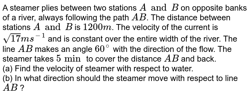 A steamer plies between two stations A and B on opposite banks of a river, always following the path AB. The distance between stations A and B is 1200m. The velocity of the current is `sqrt( 17) ms^(-1)` is constant over the entire width of the river. The line AB makes an angle `60^(@)` with the direction of the flow. The steamer takes 5 min to cover the distance AB and back. Then find  <br> (a) the velocity of steamer with respect to water.  <br> (b) in what direction the steamer should move with respect to the river bank.