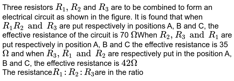 Three resistors `R_1, R_2` and `R_3` are to be combined to form an electrical circuit as shown in the figure. It is found that when `R_1 R_2 and R_3` are put respectively in positions A, B and C, the effective resistance of the circuit is 70 `Omega`When `R_2, R_3 and R_1` are put respectively in position A, B and C the effective resistance is 35`Omega` and when `R_3, R_1 and R_2` are respectively put in the position A, B and C, the effective resistance is `42 Omega`  <br> The resistance` R_(1): R_(2): R_(3 )`are in the ratio
