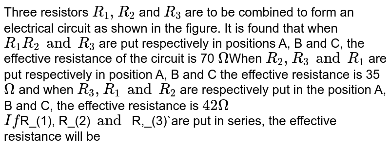 Three resistors `R_1, R_2` and `R_3` are to be combined to form an electrical circuit as shown in the figure. It is found that when `R_1 R_2 and R_3` are put respectively in positions A, B and C, the effective resistance of the circuit is 70 `Omega`When `R_2, R_3 and R_1` are put respectively in position A, B and C the effective resistance is 35`Omega` and when `R_3, R_1 and R_2` are respectively put in the position A, B and C, the effective resistance is `42 Omega`  <br>   `If `R_(1), R_(2)` and` R,_(3)`are put in series, the effective resistance will be
