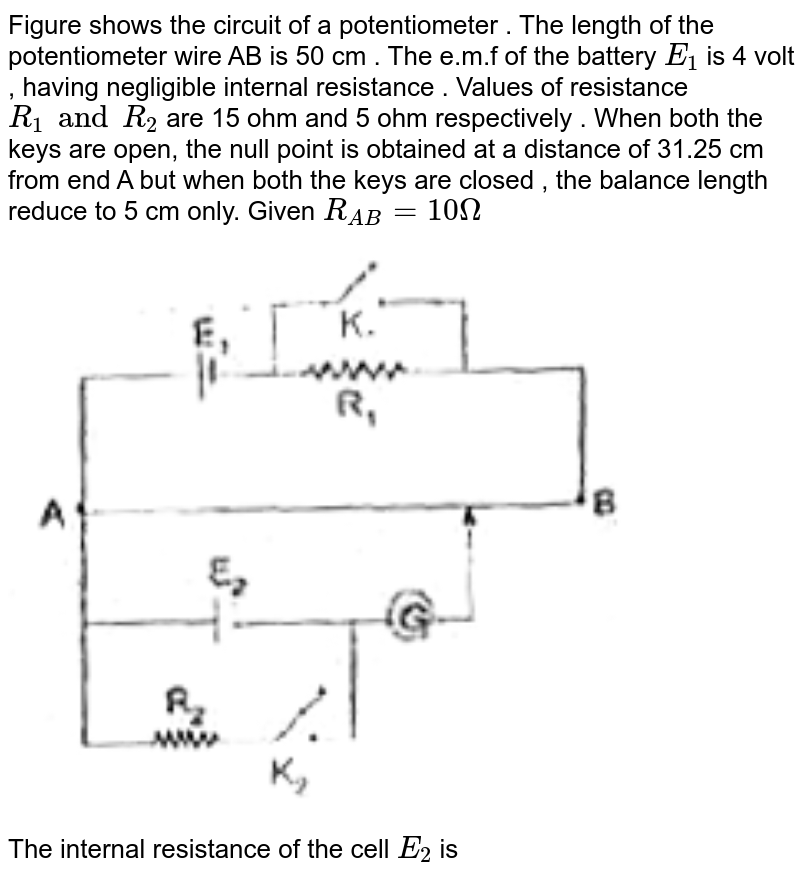 """Figure shows the circuit of a potentiometer . The length of the potentiometer  wire AB is 50 cm . The  e.m.f of the battery `E_1` is 4 volt , having negligible internal resistance . Values of resistance `R_1 and R_2` are 15 ohm and 5 ohm respectively . When both the keys are open, the null point is obtained at a distance of 31.25 cm from end A but when both the keys are closed , the balance length reduce to 5 cm only. Given `R_(AB) = 10 Omega` <br>  <img src=""""https://d10lpgp6xz60nq.cloudfront.net/physics_images/FIITJEE_PHY_MB_07_C03_E07_013_Q01.png"""" width=""""80%""""> <br>  The internal resistance of the cell `E_(2)` is"""