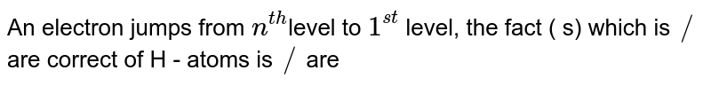 An electron jumps from `n^(th) `level to `1^(st)` level, the fact ( s) which is `//` are correct of H - atoms is `//` are