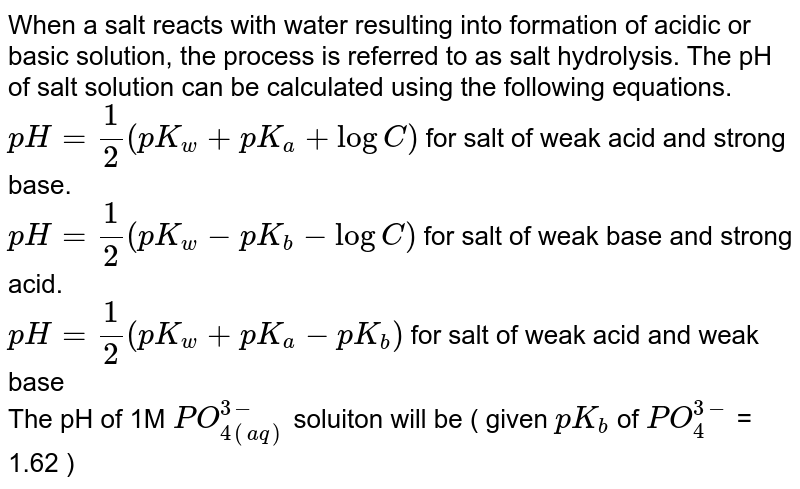 When a salt reacts with water resulting into formation of acidic or basic solution, the process is referred to as salt hydrolysis. The pH of salt solution can be calculated using the following equations.  <br> `pH = ( 1)/(2) ( p K_(w) + pK_(a) + log C)`         for salt of weak acid and strong base. <br> `pH = (1)/(2) ( pK_(w)- pK_(b) - log C ) `       for salt of weak base and strong acid. <br> `pH = (1)/(2) ( pK_(w) + pK_(a) - pK_(b))`  for salt of weak acid and weak base  <br> The pH of 1M `PO_(4(aq))^(3-)` soluiton will be ( given `pK_(b) ` of `PO_(4)^(3-)` = 1.62 )