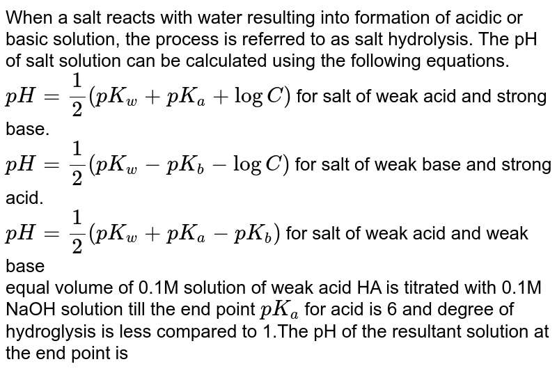When a salt reacts with water resulting into formation of acidic or basic solution, the process is referred to as salt hydrolysis. The pH of salt solution can be calculated using the following equations.  <br> `pH = ( 1)/(2) ( p K_(w) + pK_(a) + log C)`         for salt of weak acid and strong base. <br> `pH = (1)/(2) ( pK_(w)- pK_(b) - log C ) `       for salt of weak base and strong acid. <br> `pH = (1)/(2) ( pK_(w) + pK_(a) - pK_(b))`  for salt of weak acid and weak base  <br> 0.1M solution of weak acid HA is titrated with 0.1M NaOH solution till the end point `pK_(a)` for acid is 6 and degree of hydroglysis is less compared to 1.The pH of the resultant solution at the end point is