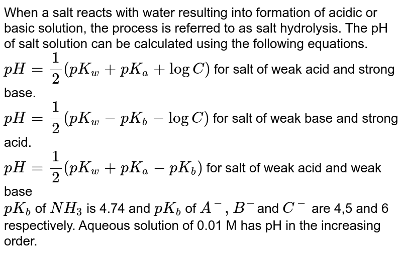 When a salt reacts with water resulting into formation of acidic or basic solution, the process is referred to as salt hydrolysis. The pH of salt solution can be calculated using the following equations.  <br> `pH = ( 1)/(2) ( p K_(w) + pK_(a) + log C)`         for salt of weak acid and strong base. <br> `pH = (1)/(2) ( pK_(w)- pK_(b) - log C ) `       for salt of weak base and strong acid. <br> `pH = (1)/(2) ( pK_(w) + pK_(a) - pK_(b))`  for salt of weak acid and weak base  <br>  `pK_(b)` of `NH_(3)`  is 4.74 and `pK_(b)` of `A^(-), B^(-) `and `C^(-)`  are 4,5 and 6 respectively. Aqueous solution of  0.01 M has pH  in the increasing order.