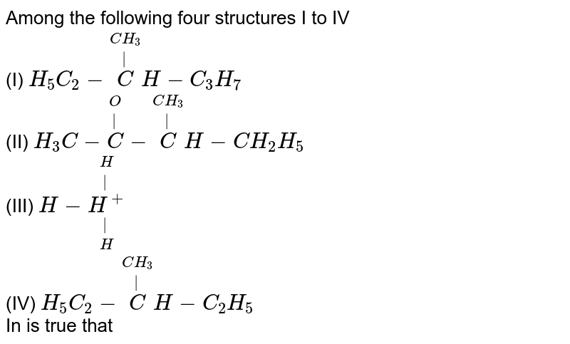 Among the following four structures I to IV <br> (I) `H_(5)C_(2)-overset(CH_(3))overset(|)(C)H-C_(3)H_(7)` <br> (II) `H_(3)C-overset(O)overset(|)(C)-overset(CH_(3))overset(|)(C)H-CH_(2)H_(5)` <br> (III) `H-underset(H)underset(|)overset(H)overset(|)(H^(+))` <br> (IV) `H_(5)C_(2)-overset(CH_(3))overset(|)(C)H-C_(2)H_(5)` <br> In is true that