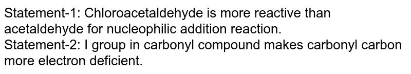 Statement-1: Chloroacetaldehyde is more reactive than acetaldehyde for nucleophilic addition reaction. <br> Statement-2: I group in carbonyl compound makes carbonyl carbon more electron deficient.