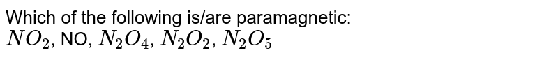 Which of the following is/are paramagnetic: <br>`NO_(2)`, NO, `N_(2)O_(4)`, `N_(2)O_(2)`, `N_(2)O_(5)`