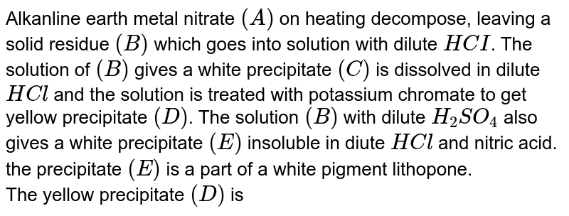 Metal nitrate (A) on heating decomposes, leaving a solid residue (B) which goes into solution with dilute HCI. The solution of (B) gives a white precipitate with ammonium carbonate solution. The precipitate (C) is dissolved in dilute HCI and the solution is treated with potassium chromate to get yellow precipitate (D). The solution (B) with dilute `H_(2)SO_(4)` also gives a white precipitate (E) insoluble in dilute HCl and nitric acid. The precipitate (E) is a part of a white pigment lithopone.<br>QThe yellow precipitate (D) is:
