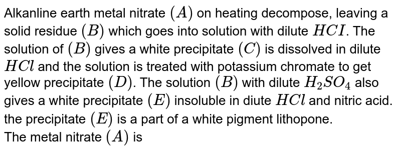 Metal nitrate (A) on heating decomposes, leaving a solid residue (B) which goes into solution with dilute HCI. The solution of (B) gives a white precipitate with ammonium carbonate solution. The precipitate (C) is dissolved in dilute HCI and the solution is treated with potassium chromate to get yellow precipitate (D). The solution (B) with dilute `H_(2)SO_(4)` also gives a white precipitate (E) insoluble in dilute HCl and nitric acid. The precipitate (E) is a part of a white pigment lithopone.<br>QThe metal nitrate (A) is: