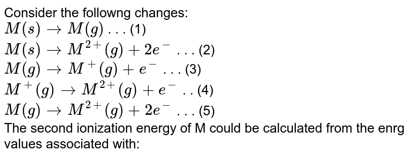 Consider the followng changes: <br> `M(s) to M(g)`  . . . (1) <br> `M(s) to M^(2+)(g) +2e^(-)`  . . . (2) <br> `M(g)to M^(+)(g)+e^(-)`  . . . (3) <br> `M^(+)(g) to M^(2+)(g)+e^(-)` . .  (4) <br> `M(g) to M^(2+)(g)+2e^(-)` . . . (5) <br> The second ionization energy of M could be calculated from the enrg values associated with: