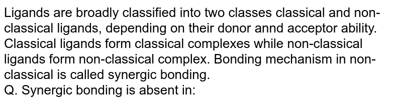 Ligands are broadly classified into two classes classical and non-classical ligands, depending on their donor annd acceptor ability. Classical ligands form classical complexes while non-classical ligands form non-classical complex. Bonding mechanism in non-classical is called synergic bonding. <br> Q. Synergic bonding is absent in: