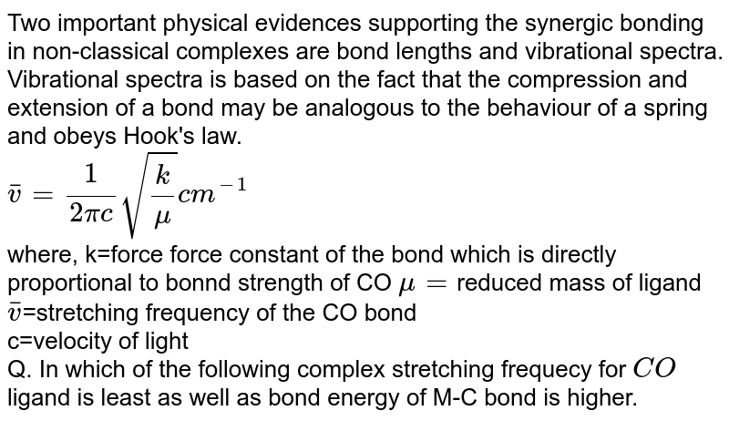 Two important physical evidences supporting the synergic bonding in non-classical complexes are bond lengths and vibrational spectra. Vibrational spectra is based on the fact that the compression and extension of a bond may be analogous to the behaviour of a spring and obeys Hook's law. <br> `overline(v)=(1)/(2pic)sqrt((k)/(mu))cm^(-1)` <br> where, k=force force constant of the bond which is directly proportional to bonnd strength of CO `mu=`reduced mass of ligand <br> `overline(v)`=stretching frequency of the CO bond <br> c=velocity of light <br> Q. In which of the following complex stretching frequecy for `CO` ligand is least as well as bond energy of M-C bond is higher.