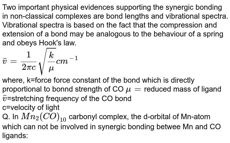 Two important physical evidences supporting the synergic bonding in non-classical complexes are bond lengths and vibrational spectra. Vibrational spectra is based on the fact that the compression and extension of a bond may be analogous to the behaviour of a spring and obeys Hook's law. <br> `overline(v)=(1)/(2pic)sqrt((k)/(mu))cm^(-1)` <br> where, k=force force constant of the bond which is directly proportional to bonnd strength of CO `mu=`reduced mass of ligand <br> `overline(v)`=stretching frequency of the CO bond <br> c=velocity of light <br> Q. In `Mn_(2)(CO)_(10)` carbonyl complex, the d-orbital of Mn-atom which can not be involved in synergic bonding betwee Mn and CO ligands: