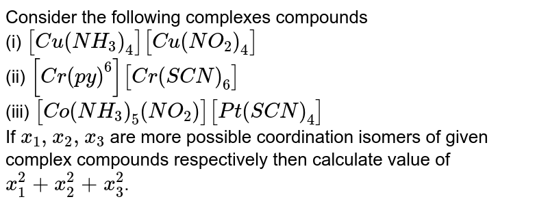 Consider the following complexes compounds <br> (i) `[Cu(NH_(3))_(4)][Cu(NO_(2))_(4)]` <br> (ii) `[Cr(py)^(6)][Cr(SCN)_(6)]` <br> (iii) `[Co(NH_(3))_(5)(NO_(2))][Pt(SCN)_(4)]` <br> If `x_(1),x_(2),x_(3)` are more possible coordination isomers of given complex compounds respectively then calculate value of `x_(1)^(2)+x_(2)^(2)+x_(3)^(2)`.