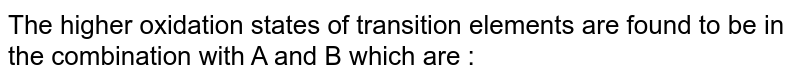 The higher oxidation states of transition elements are found to be in the combination with A and B which are :