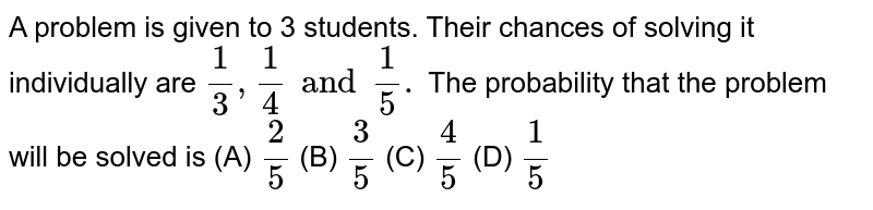 A problem is given to 3 students. Their chances of solving it individually are `1/3,1/4 and 1/5.` The probability that the problem will be solved is         (A)  `2/5`  (B)  `3/5`  (C)  `4/5`  (D)  `1/5`