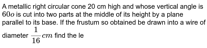 A metallic right circular cone 20 cm high and whose   vertical angle is `60o` is cut into two parts at the middle of its   height by a plane parallel to its base. If the frustum so obtained be drawn   into a wire of diameter `1/(16)c m`  find the   le