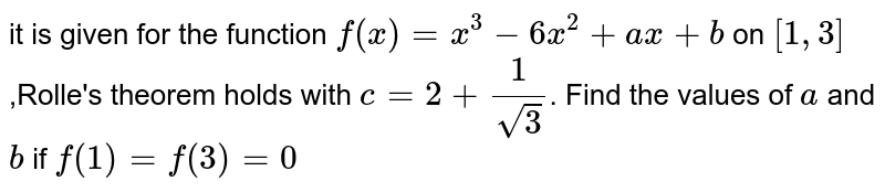it is given for the function `f(x)=x^3- 6x^2+ ax+ b` on `[1,3]`,Rolle's theorem holds with `c=2+1/sqrt3`. Find the values of `a` and `b` if `f(1)=f(3)=0`