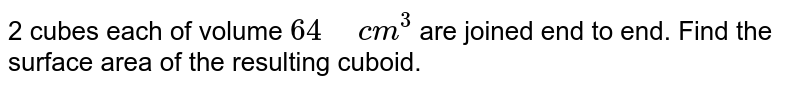 """2 cubes each of volume `64"""" """"c m^3` are joined   end to end. Find the surface area of the resulting cuboid."""