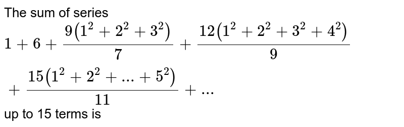 The sum of series <br>  `1+6+(9(1^(2)+2^(2)+3^(2)))/(7) + (12(1^(2)+2^(2)+3^(2)+4^(2)))/(9)+(15(1^(2)+2^(2)+...+5^(2)))/(11)+...` up to 15 terms is