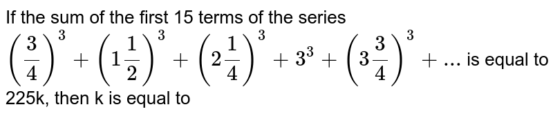 If the sum of the first 15 terms of the series `((3)/(4))^(3)+(1(1)/(2))^(3)+(2(1)/(4))^(3)+3^(3)+(3(3)/(4))^(3)+...` is equal to 225k, then k is equal to