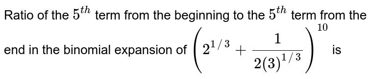 Ratio of the `5^(th)` term from the beginning to the `5^(th)` term from the end in the binomial expansion of `(2^(1//3)+(1)/(2(3)^(1//3)))^(10)` is
