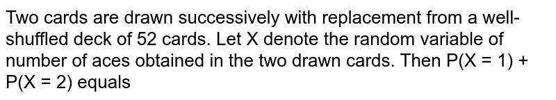 Two cards are drawn successively with replacement from a well-shuffled deck of 52 cards. Let X denote the random variable of number of aces obtained in the two drawn cards. Then P(X = 1) + P(X = 2) equals