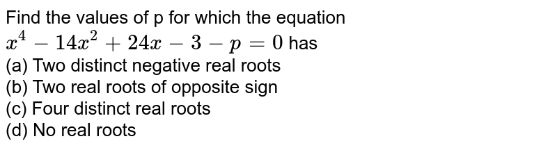 Find the values of p for which the equation `x^(4)-14x^(2)+24x-3-p=0` has <br> (a) Two distinct negative real roots <br> (b) Two real roots of opposite sign <br> (c) Four distinct real roots <br> (d) No real roots