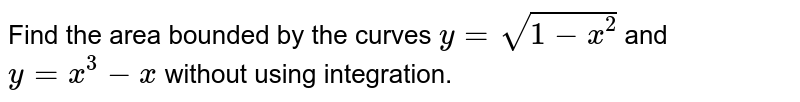 Find the area bounded  by the curves `y=sqrt(1-x^(2))` and `y=x^(3)-x` without using integration.