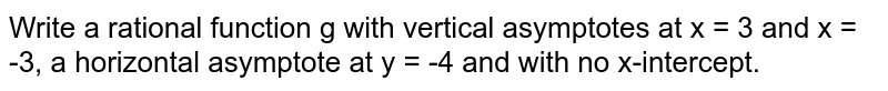 Write a rational function g with vertical asymptotes at x = 3 and x = -3, a horizontal asymptote at y = -4 and with no x-intercept.