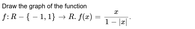 Draw the graph of the function `f : R- {-1, 1} rarr R.f(x)=(x)/(1-|x|)`.