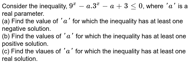 Consider the inequality, `9^(x)-a.3^(x)-a+3 le 0`, where `'a'` is a real parameter. <br> (a) Find the value of `'a'` for which the inequality has at least one negative solution. <br> (b) Find the values of `'a'` for which the inequality has at least one positive solution. <br> (c) Find the vlaues of `'a'` for which the inequality has at least one real solution.