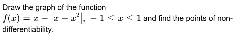 Draw the graph of the function `f(x)= x- |x-x^(2)|, -1 le x le 1` and find the points of non-differentiability.