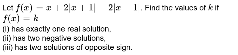 Let `f(x)=x + 2|x+1|+2| x-1|`. Find the values of `k` if `f(x)=k` <br> (i) has exactly one real solution, <br> (ii) has two negative solutions, <br> (iii) has two solutions of opposite sign.