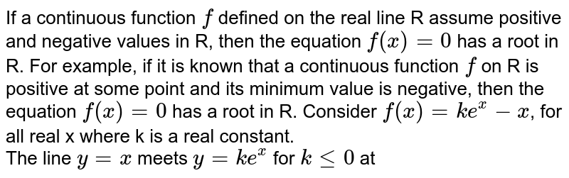 If a continuous function `f` defined on the real line R assume positive and negative values in R, then the equation `f(x)=0` has a root in R. For example, if it is known that a continuous function `f` on R is positive at some point and its minimum value is negative, then the equation `f(x)=0` has a root in R. Consider `f(x)= ke^(x)-x`, for all real x where k is  a real constant.  <br> The line `y=x` meets `y=ke^(x)` for `k le 0` at